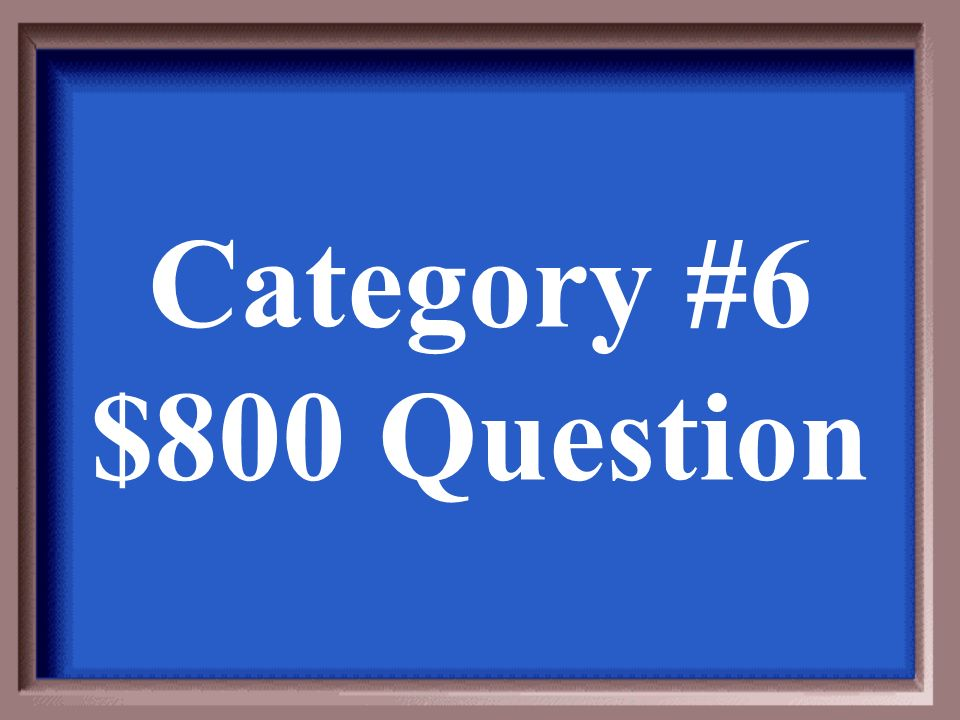Category #6 $800 Answer