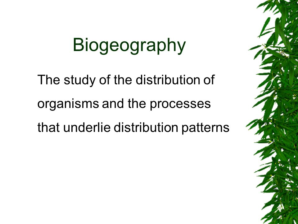 Biogeography The study of the distribution of organisms and the processes that underlie distribution patterns