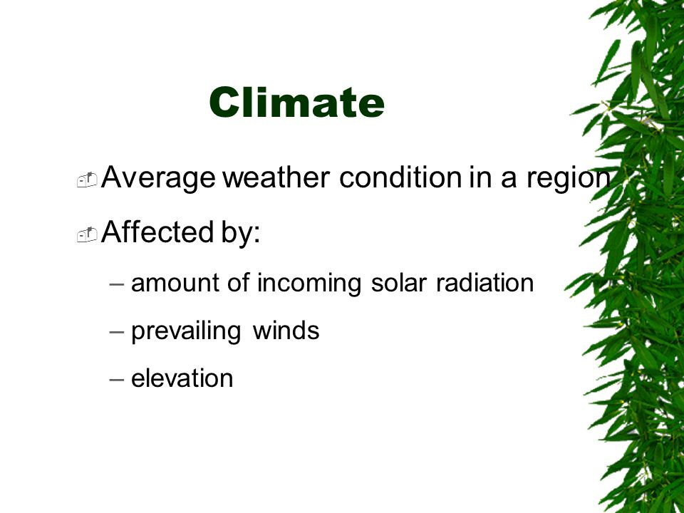 Climate Average weather condition in a region Affected by: –amount of incoming solar radiation –prevailing winds –elevation
