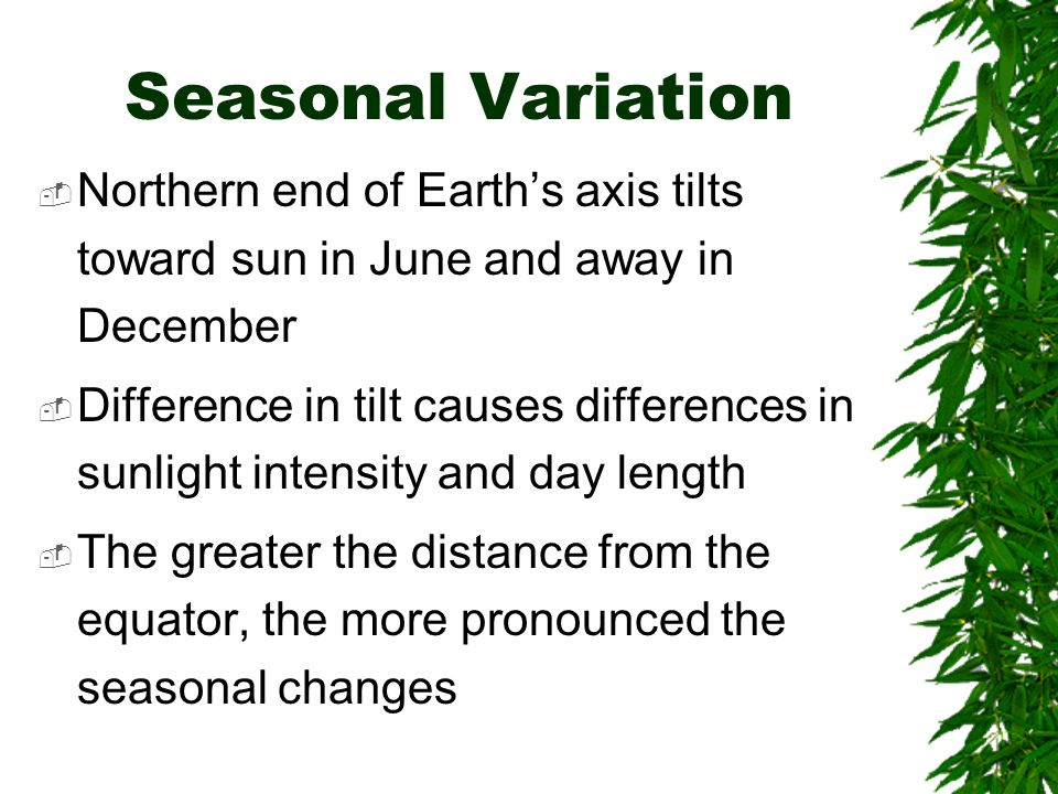 Seasonal Variation Northern end of Earths axis tilts toward sun in June and away in December Difference in tilt causes differences in sunlight intensi