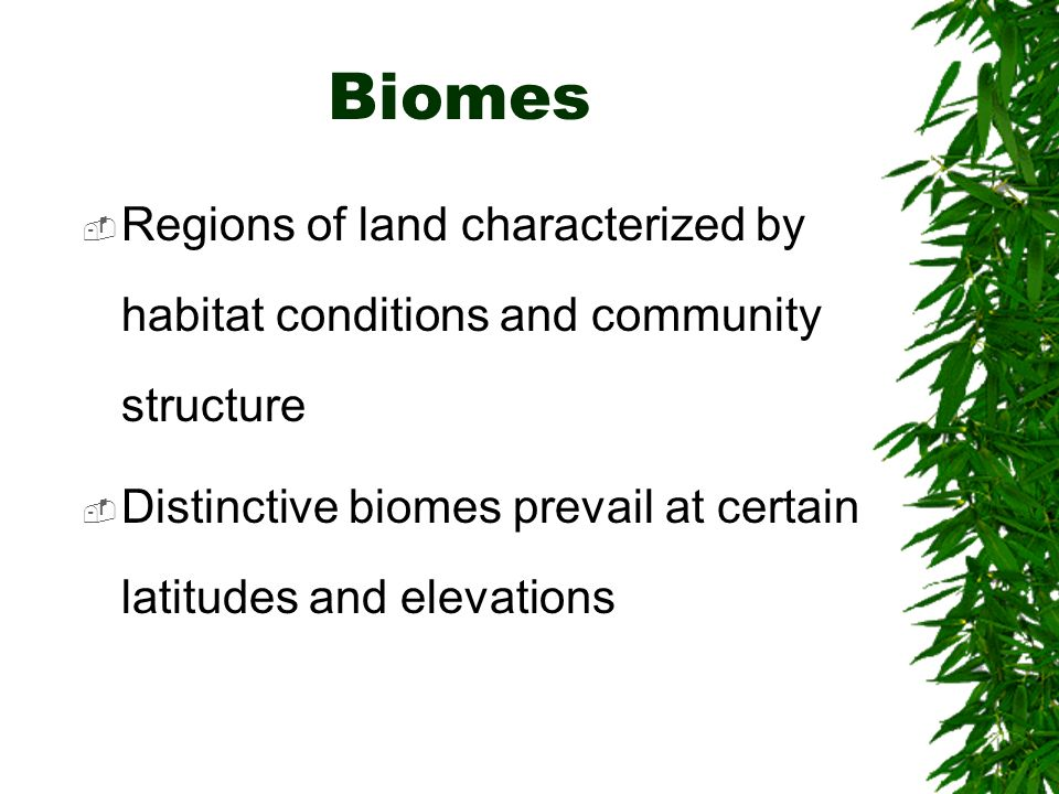 Biomes Regions of land characterized by habitat conditions and community structure Distinctive biomes prevail at certain latitudes and elevations