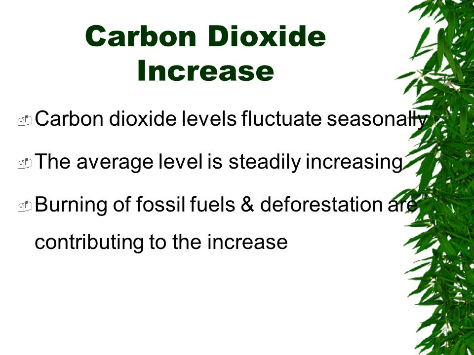 Carbon Dioxide Increase Carbon dioxide levels fluctuate seasonally The average level is steadily increasing Burning of fossil fuels & deforestation ar