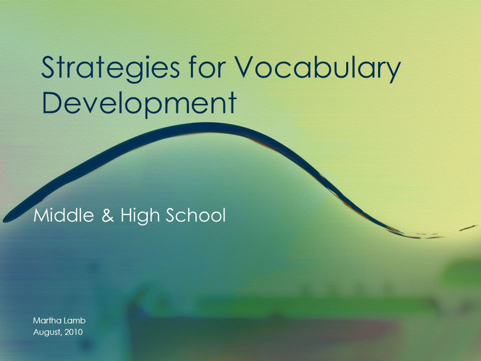 Strategies for Vocabulary Development Middle & High School Martha Lamb August, 2010
