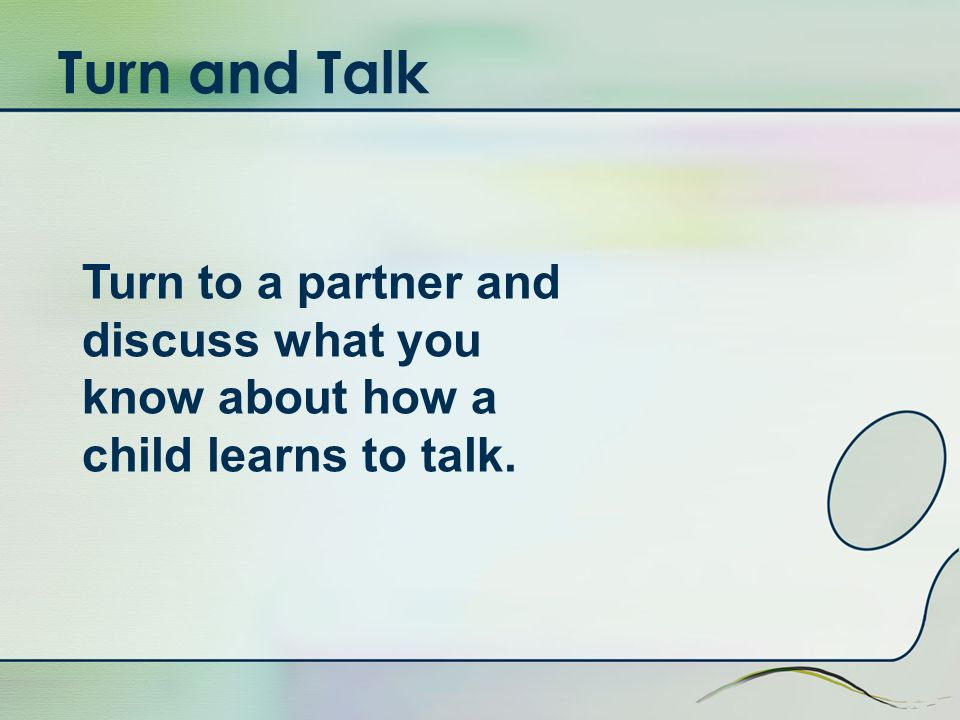 Turn and Talk Turn to a partner and discuss what you know about how a child learns to talk.