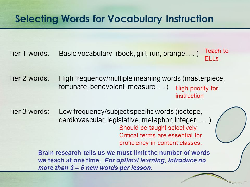Selecting Words for Vocabulary Instruction Tier 1 words: Basic vocabulary (book, girl, run, orange...