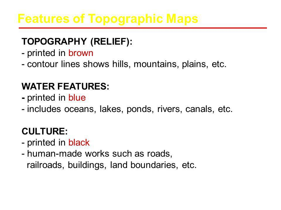 Features of Topographic Maps TOPOGRAPHY (RELIEF): - printed in brown - contour lines shows hills, mountains, plains, etc. WATER FEATURES: - printed in