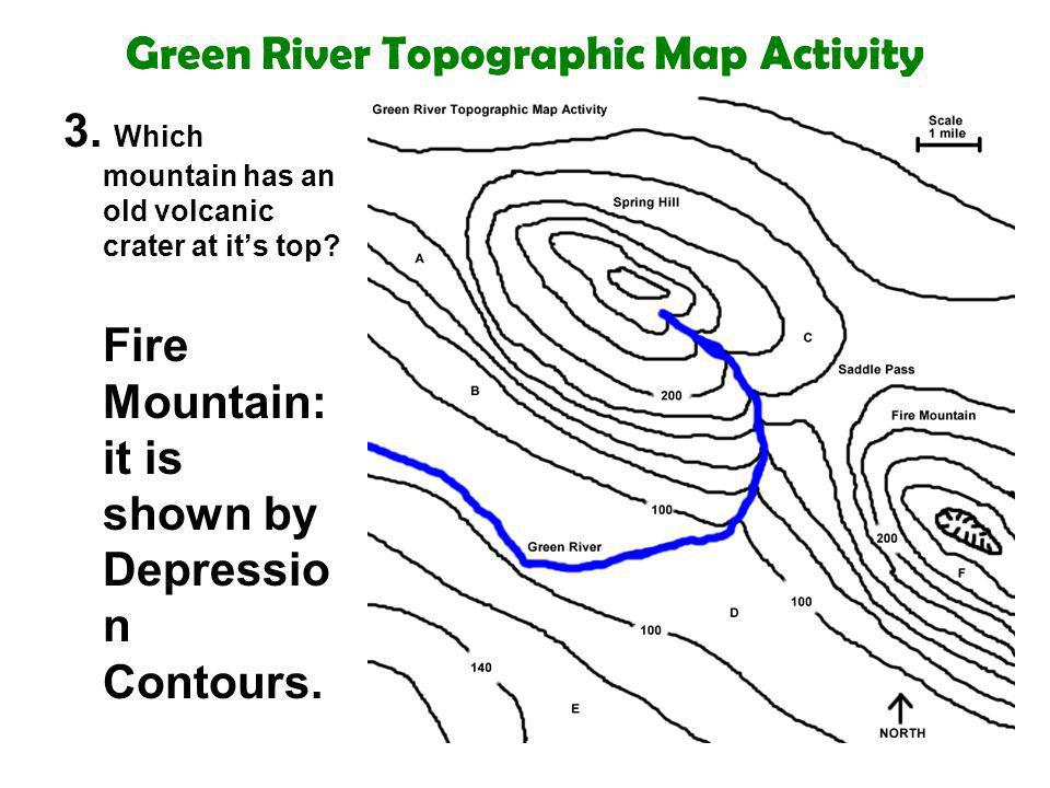 Green River Topographic Map Activity 3. Which mountain has an old volcanic crater at its top? Fire Mountain: it is shown by Depressio n Contours.