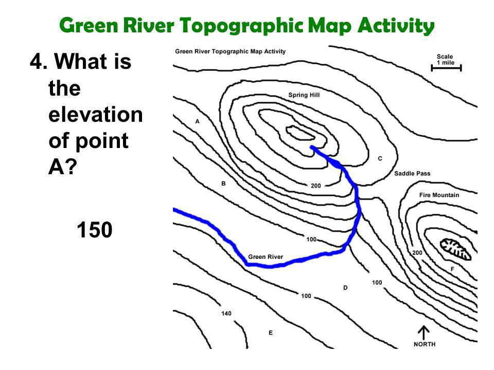 Green River Topographic Map Activity 4. What is the elevation of point A? 150