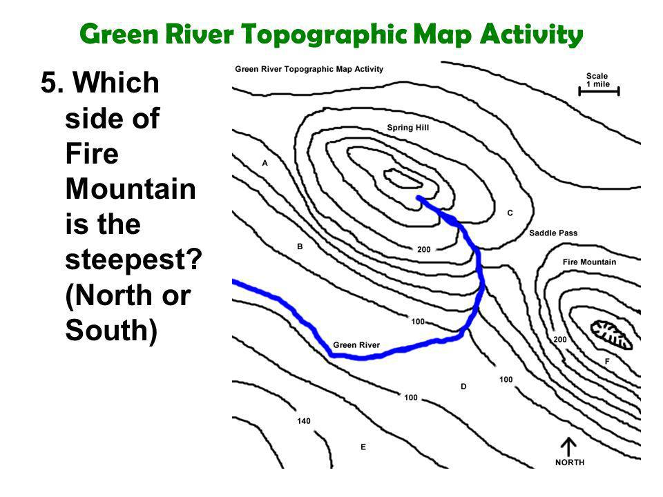 Green River Topographic Map Activity 5. Which side of Fire Mountain is the steepest? (North or South)