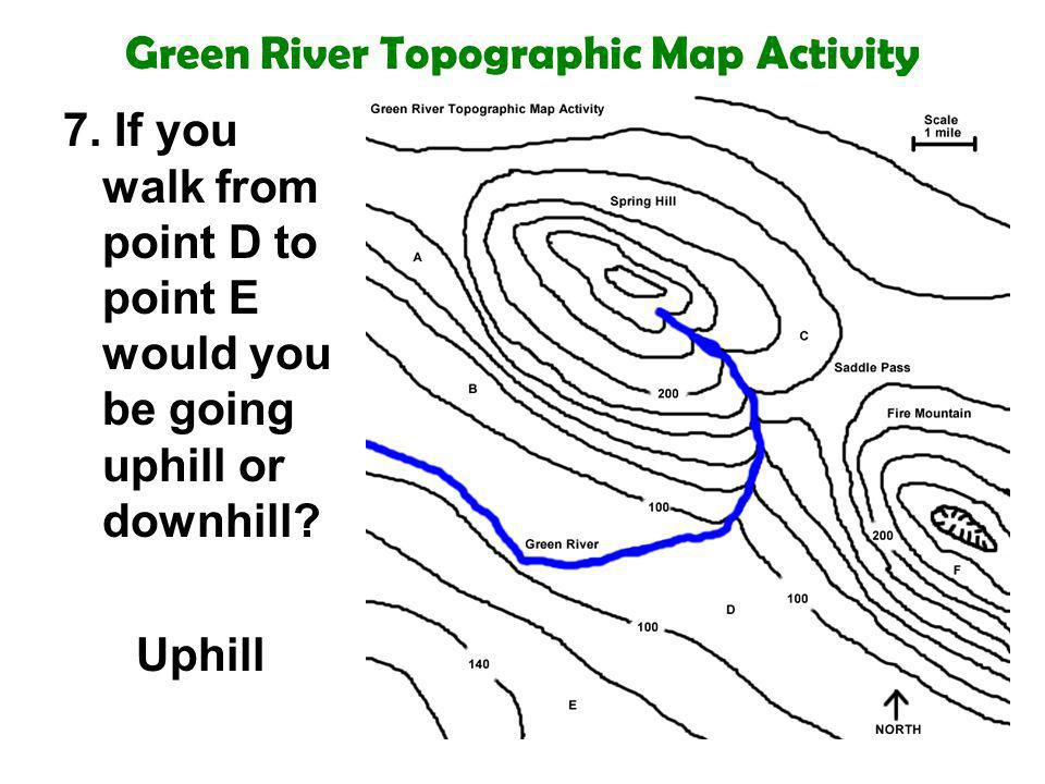 Green River Topographic Map Activity 7. If you walk from point D to point E would you be going uphill or downhill? Uphill