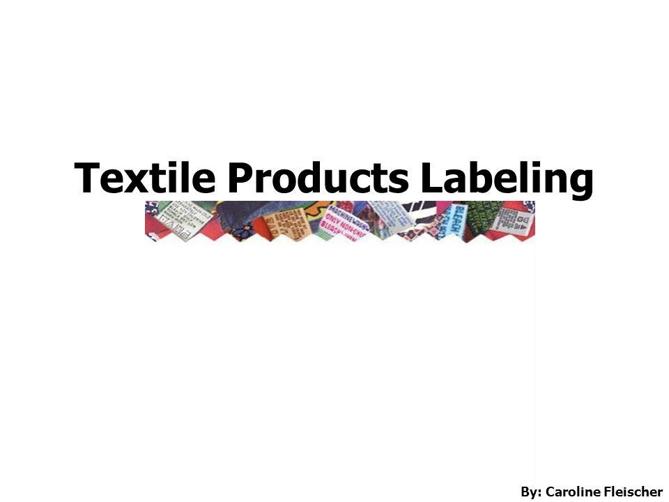 Textile Products Labeling By: Caroline Fleischer