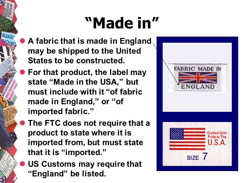 Made in A fabric that is made in England may be shipped to the United States to be constructed. For that product, the label may state Made in the USA,