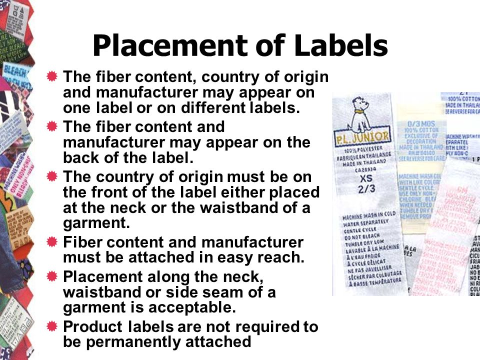 Placement of Labels The fiber content, country of origin and manufacturer may appear on one label or on different labels. The fiber content and manufa