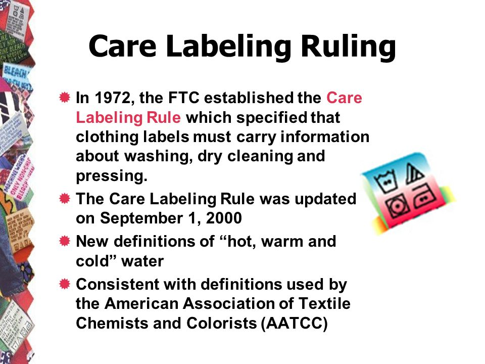 Care Labeling Ruling In 1972, the FTC established the Care Labeling Rule which specified that clothing labels must carry information about washing, dr