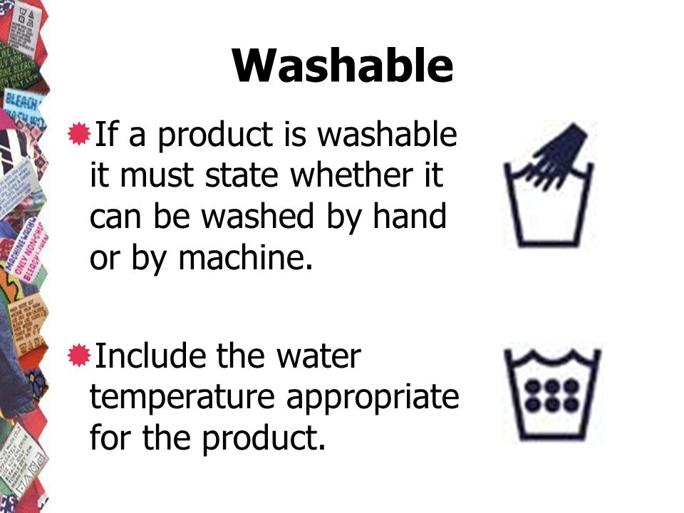 Washable If a product is washable it must state whether it can be washed by hand or by machine. Include the water temperature appropriate for the prod