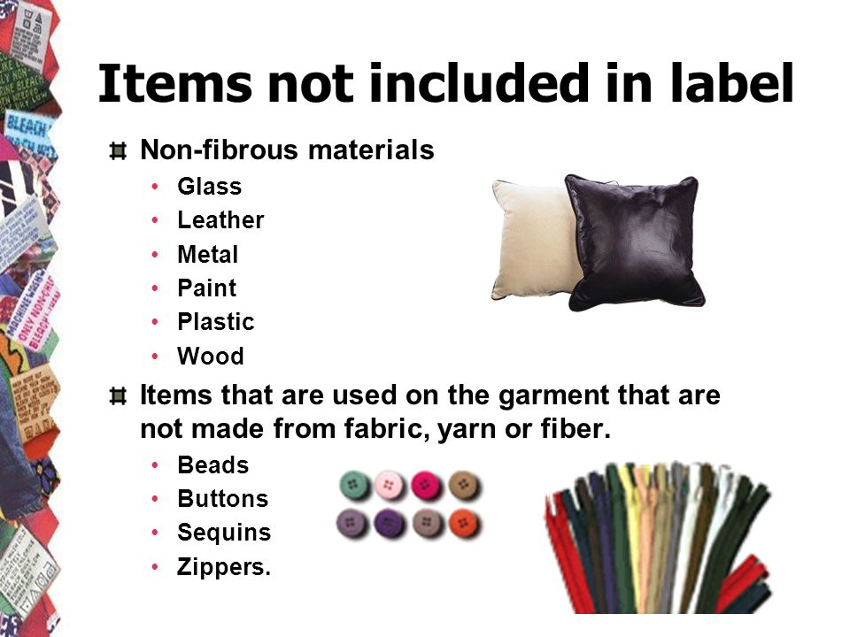 Items not included in label Non-fibrous materials Glass Leather Metal Paint Plastic Wood Items that are used on the garment that are not made from fab