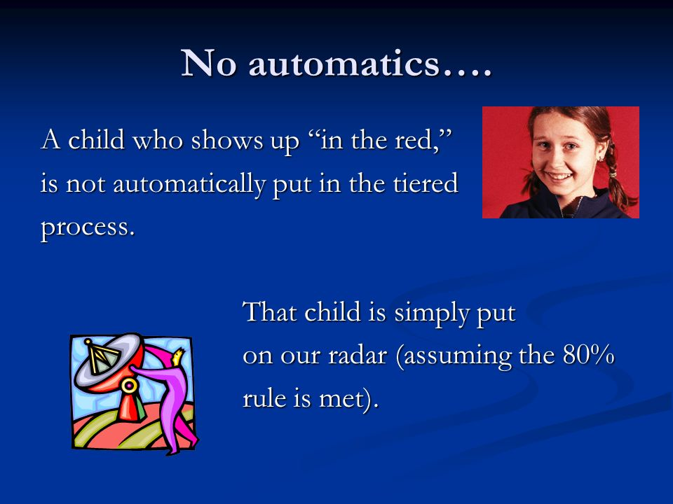 No automatics…. A child who shows up in the red, is not automatically put in the tiered process. That child is simply put That child is simply put on