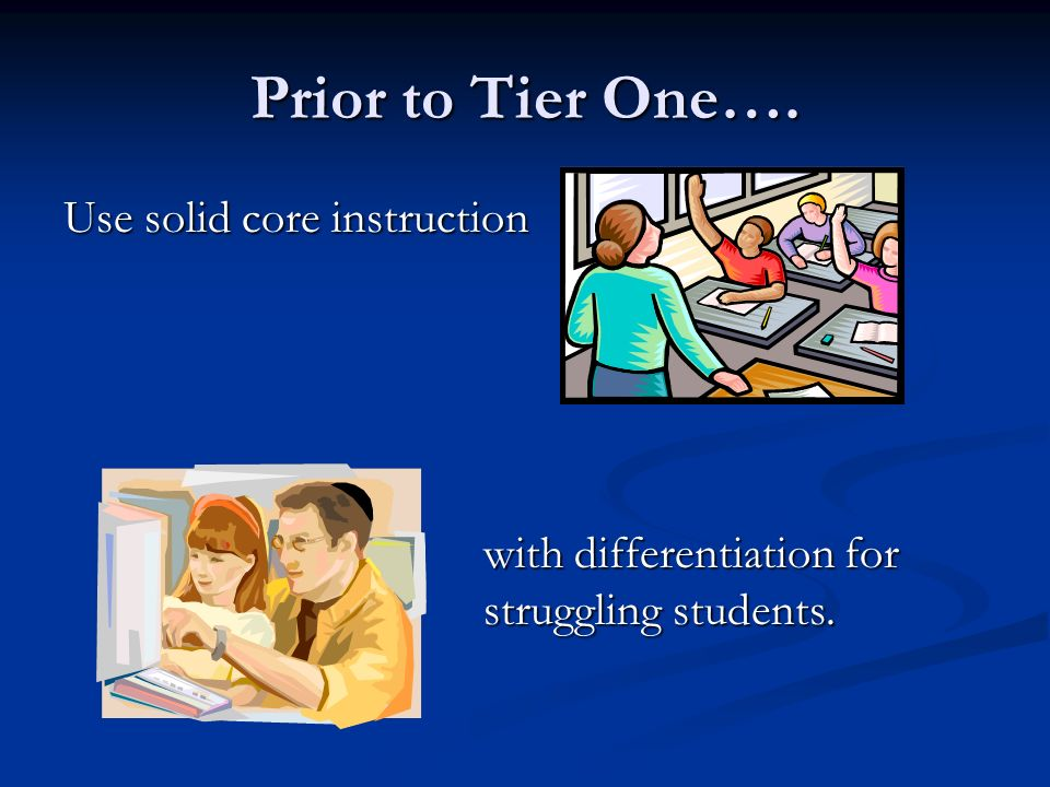 Prior to Tier One…. Use solid core instruction with differentiation for struggling students.