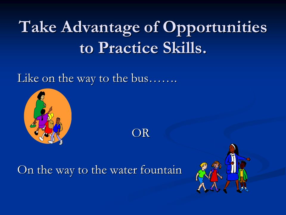 Take Advantage of Opportunities to Practice Skills.