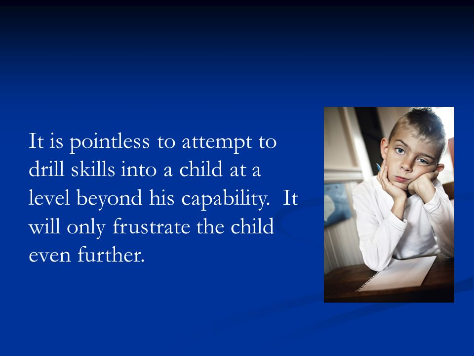 It is pointless to attempt to drill skills into a child at a level beyond his capability. It will only frustrate the child even further.