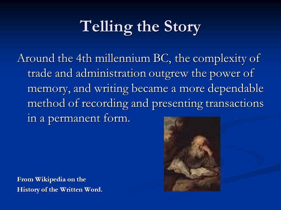 Telling the Story Around the 4th millennium BC, the complexity of trade and administration outgrew the power of memory, and writing became a more dependable method of recording and presenting transactions in a permanent form.
