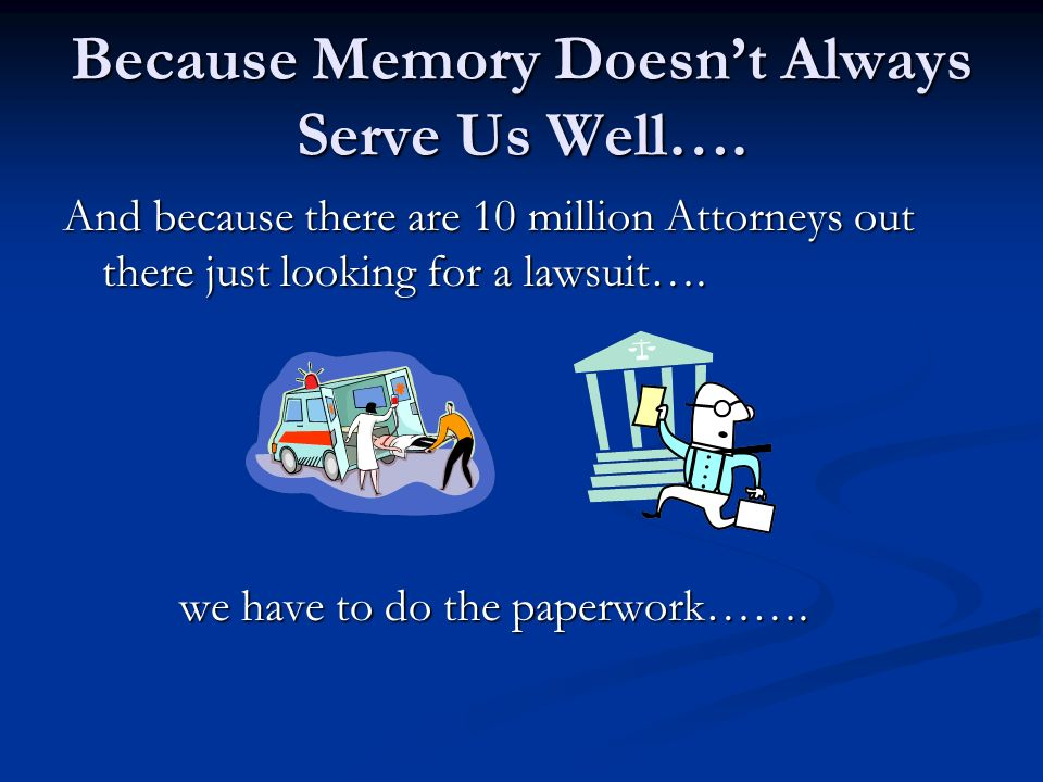 Because Memory Doesnt Always Serve Us Well…. And because there are 10 million Attorneys out there just looking for a lawsuit…. we have to do the paper