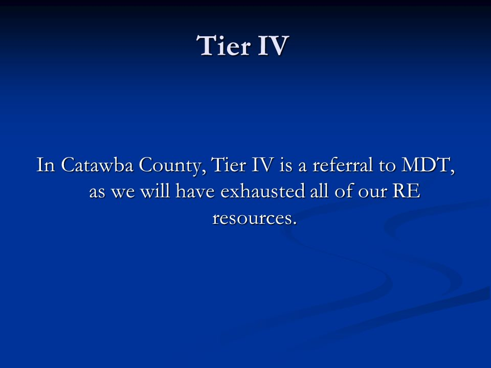 Tier IV In Catawba County, Tier IV is a referral to MDT, as we will have exhausted all of our RE resources.
