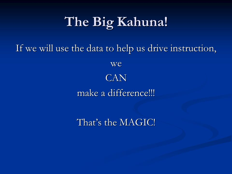 The Big Kahuna! If we will use the data to help us drive instruction, weCAN make a difference!!! Thats the MAGIC!