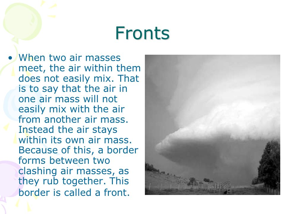 Fronts When two air masses meet, the air within them does not easily mix. That is to say that the air in one air mass will not easily mix with the air