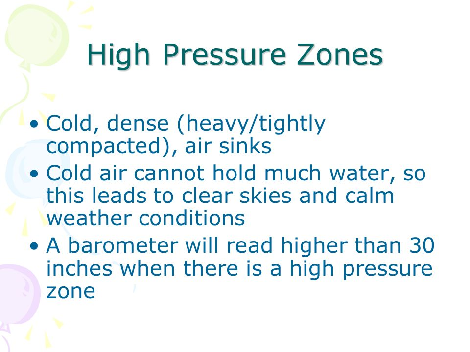 High Pressure Zones Cold, dense (heavy/tightly compacted), air sinks Cold air cannot hold much water, so this leads to clear skies and calm weather co