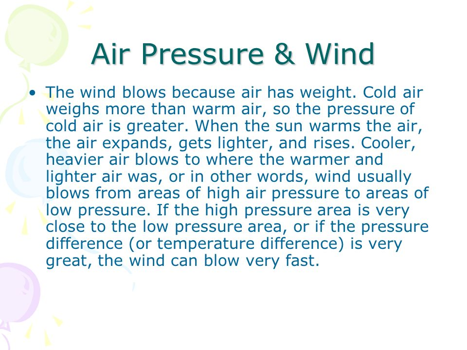 Air Pressure & Wind The wind blows because air has weight. Cold air weighs more than warm air, so the pressure of cold air is greater. When the sun wa