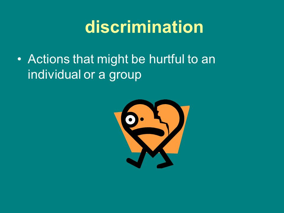 discrimination Actions that might be hurtful to an individual or a group