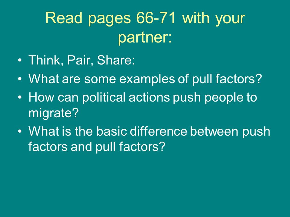 Read pages 66-71 with your partner: Think, Pair, Share: What are some examples of pull factors? How can political actions push people to migrate? What