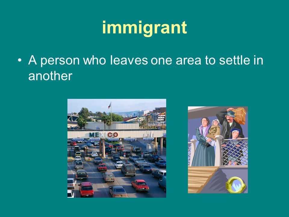 immigrant A person who leaves one area to settle in another