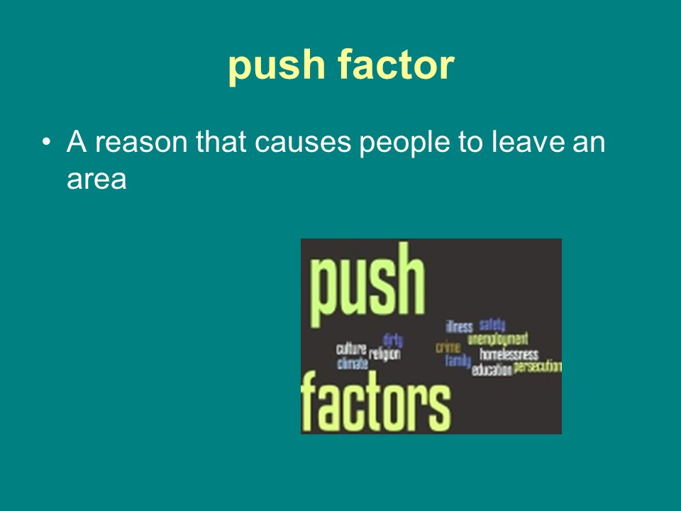 push factor A reason that causes people to leave an area