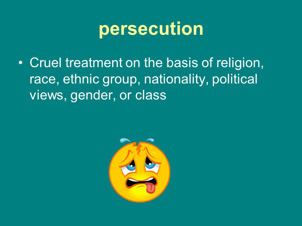 persecution Cruel treatment on the basis of religion, race, ethnic group, nationality, political views, gender, or class