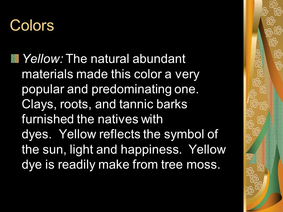 Colors Yellow: The natural abundant materials made this color a very popular and predominating one. Clays, roots, and tannic barks furnished the nativ