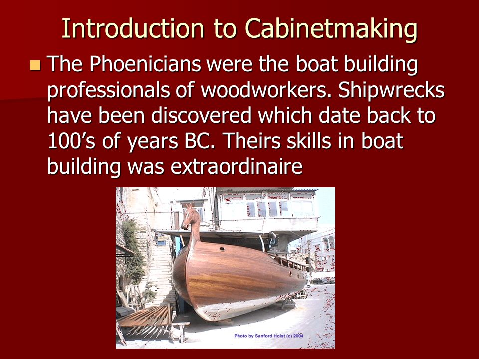 Introduction to Cabinetmaking The Phoenicians were the boat building professionals of woodworkers. Shipwrecks have been discovered which date back to