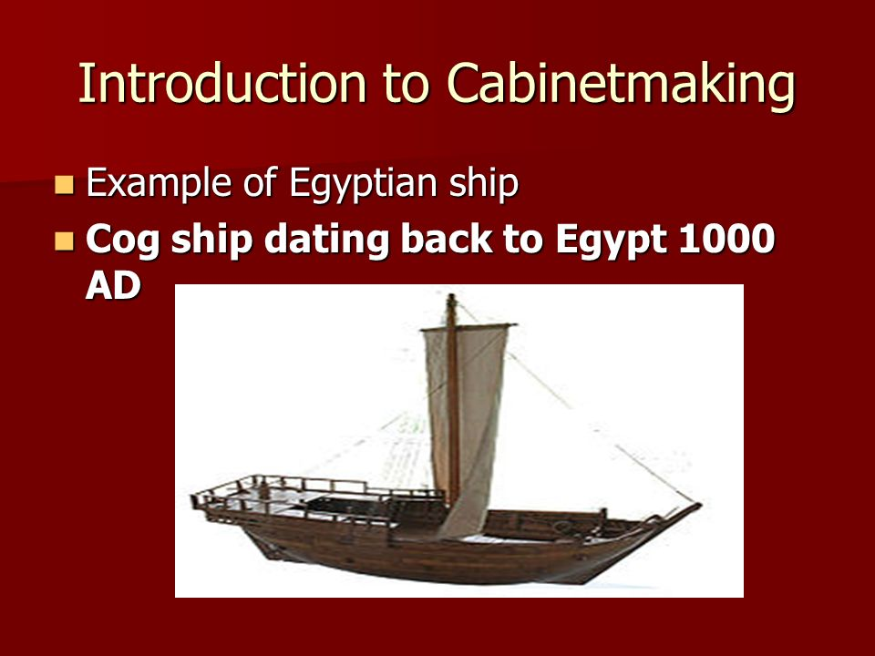 Introduction to Cabinetmaking Example of Egyptian ship Example of Egyptian ship Cog ship dating back to Egypt 1000 AD Cog ship dating back to Egypt 10