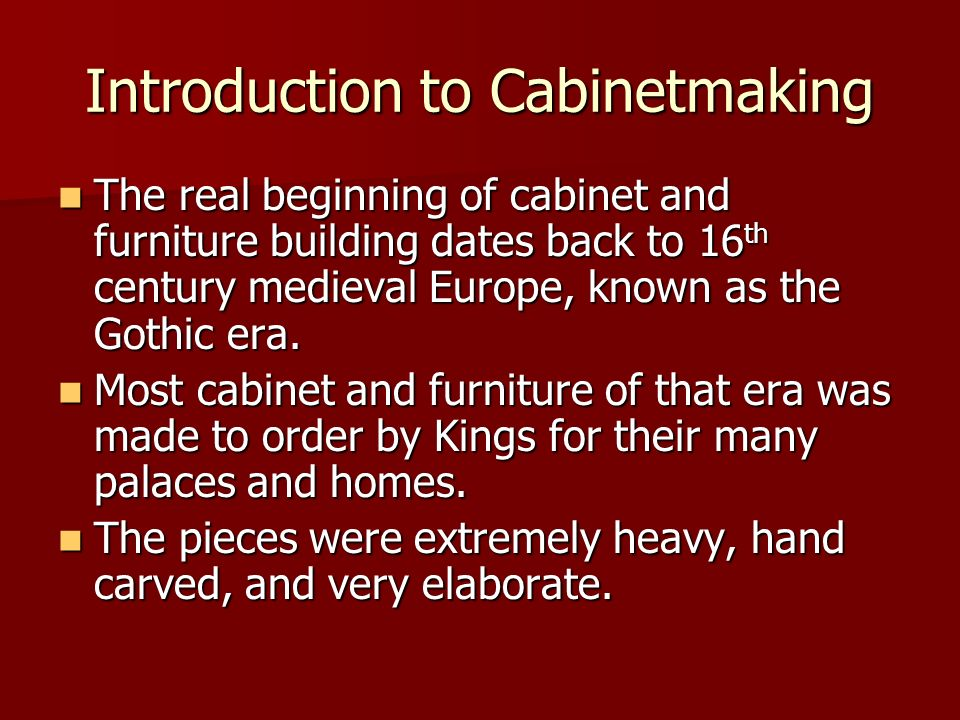 Introduction to Cabinetmaking The real beginning of cabinet and furniture building dates back to 16 th century medieval Europe, known as the Gothic er