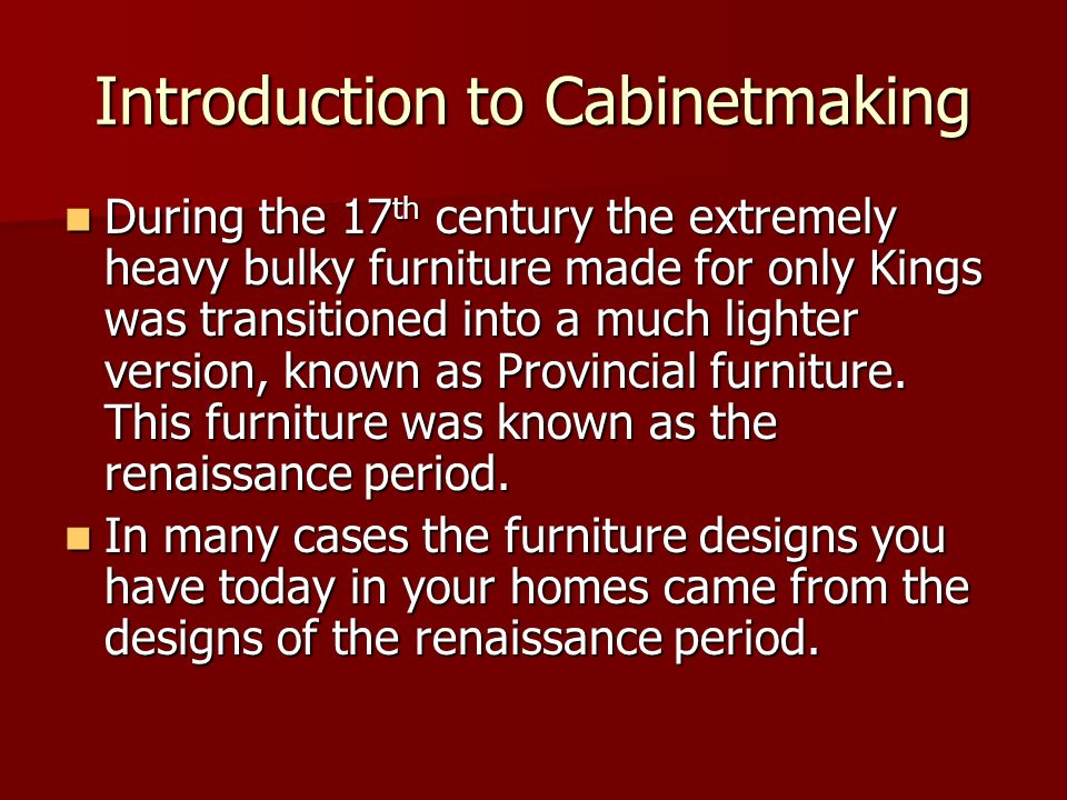 Introduction to Cabinetmaking During the 17 th century the extremely heavy bulky furniture made for only Kings was transitioned into a much lighter ve