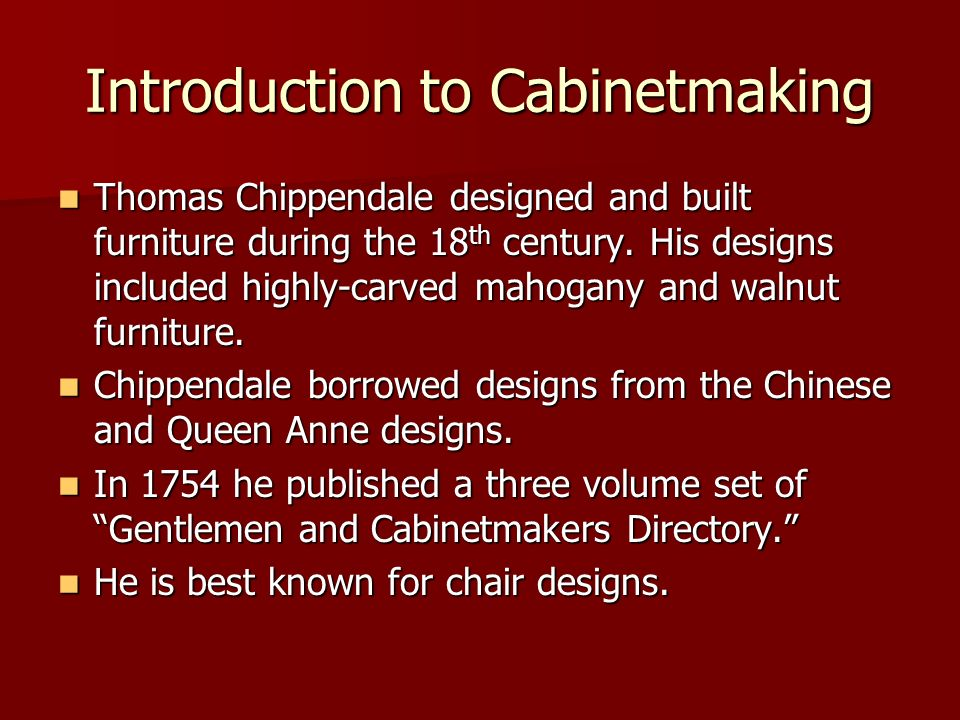 Introduction to Cabinetmaking Thomas Chippendale designed and built furniture during the 18 th century. His designs included highly-carved mahogany an