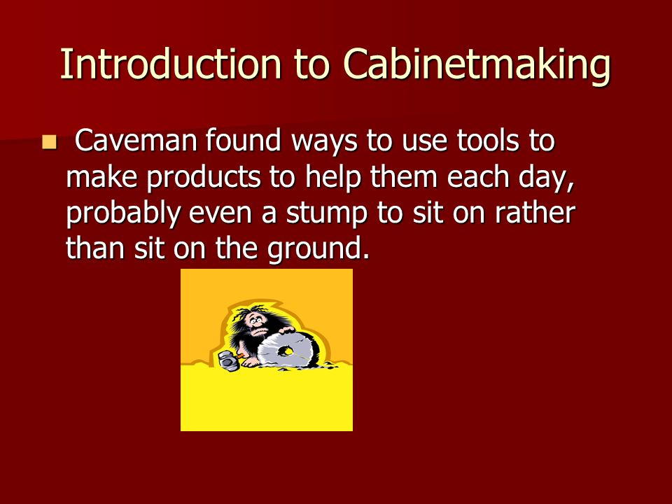 Introduction to Cabinetmaking Caveman found ways to use tools to make products to help them each day, probably even a stump to sit on rather than sit
