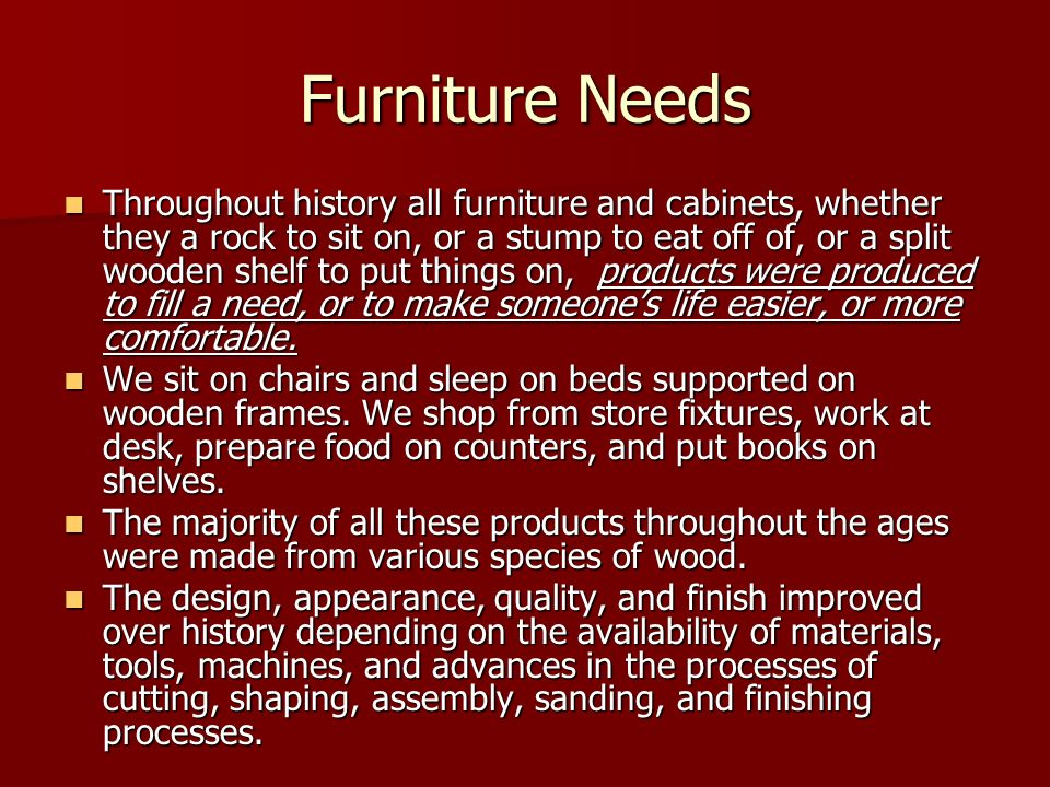 Furniture Needs Throughout history all furniture and cabinets, whether they a rock to sit on, or a stump to eat off of, or a split wooden shelf to put
