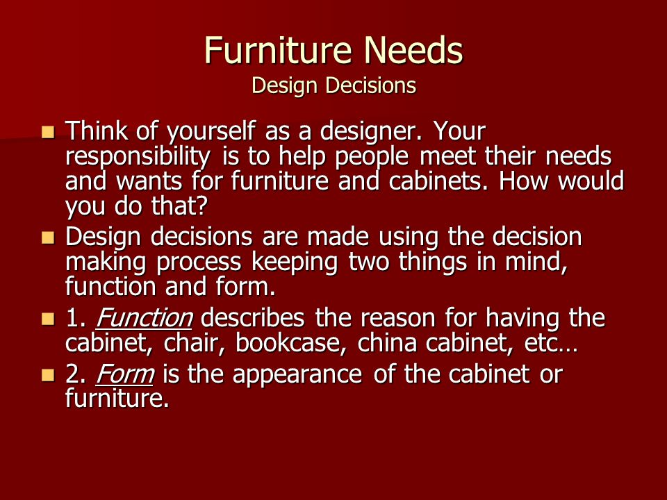 Furniture Needs Design Decisions Think of yourself as a designer. Your responsibility is to help people meet their needs and wants for furniture and c