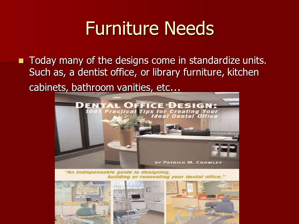 Furniture Needs Today many of the designs come in standardize units. Such as, a dentist office, or library furniture, kitchen cabinets, bathroom vanit