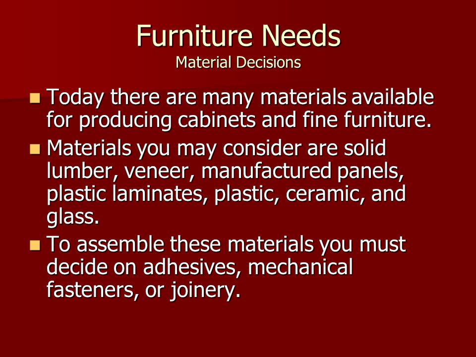 Furniture Needs Material Decisions Today there are many materials available for producing cabinets and fine furniture. Today there are many materials