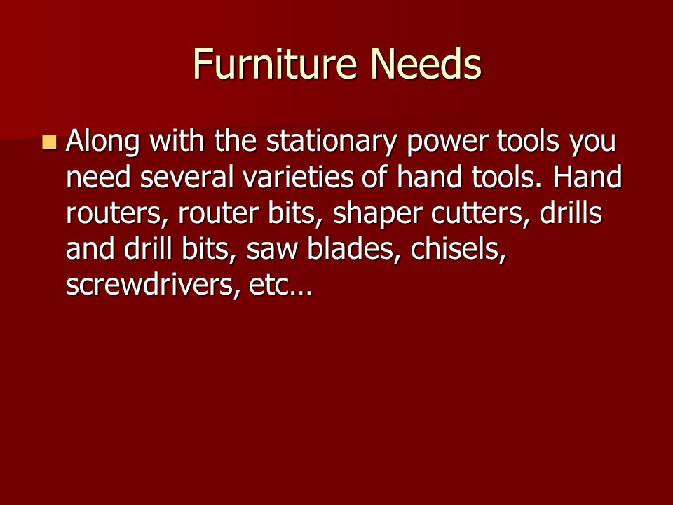 Furniture Needs Along with the stationary power tools you need several varieties of hand tools. Hand routers, router bits, shaper cutters, drills and