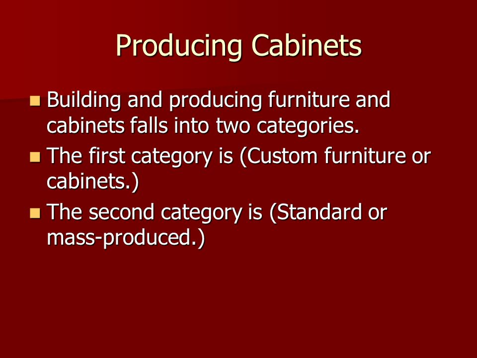 Producing Cabinets Building and producing furniture and cabinets falls into two categories. Building and producing furniture and cabinets falls into t