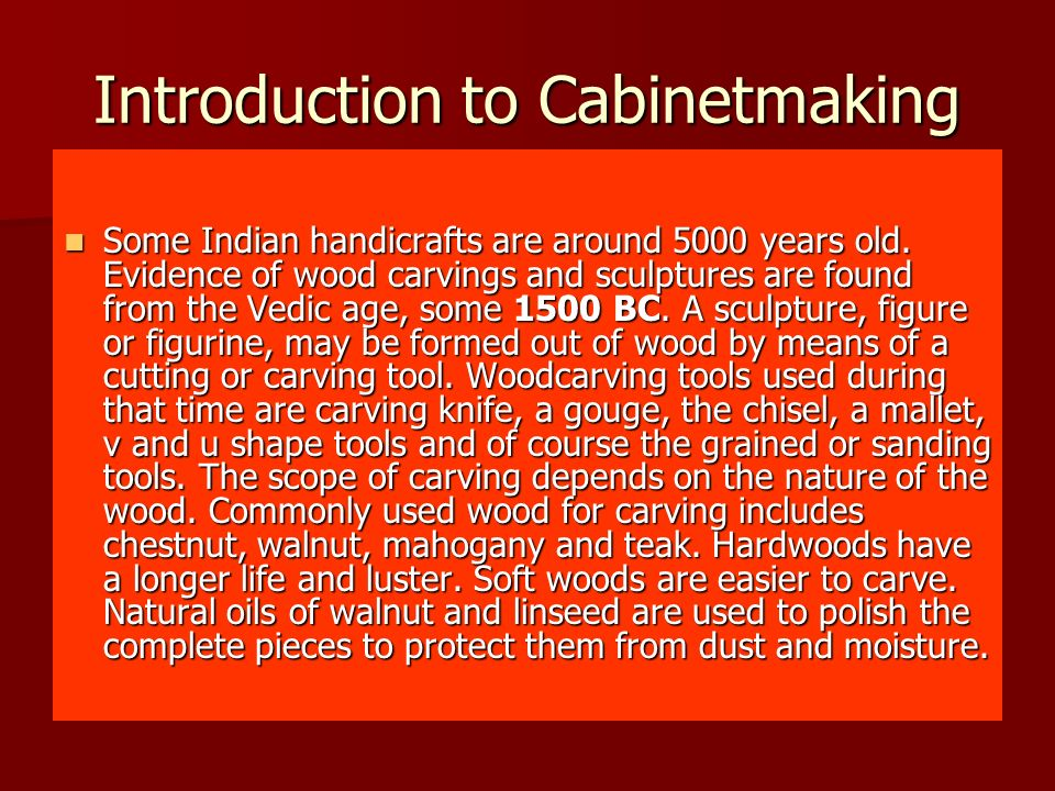 Introduction to Cabinetmaking Some Indian handicrafts are around 5000 years old. Evidence of wood carvings and sculptures are found from the Vedic age